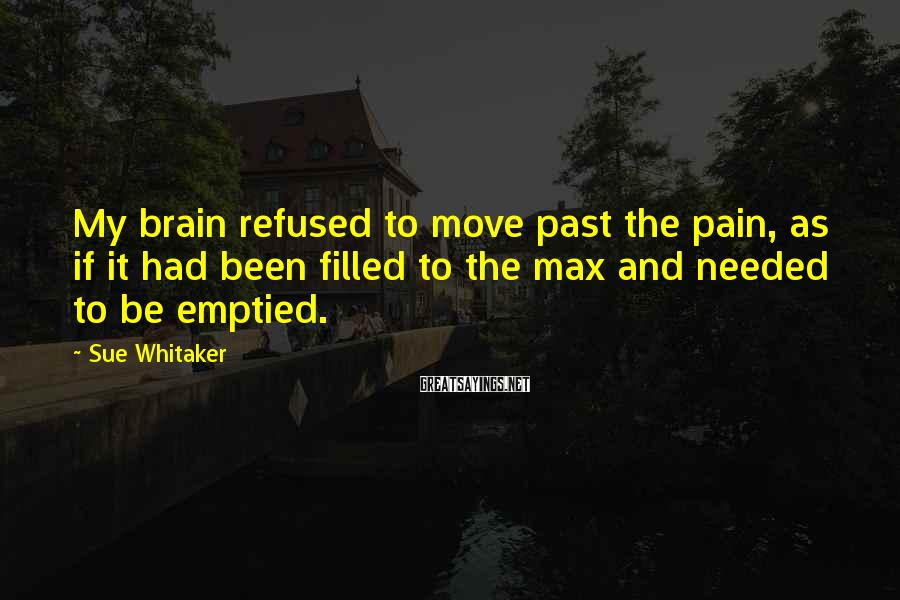 Sue Whitaker Sayings: My brain refused to move past the pain, as if it had been filled to