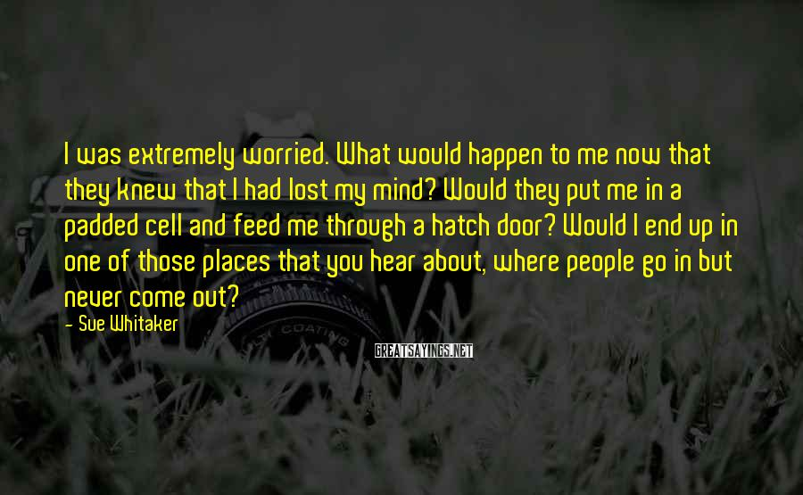 Sue Whitaker Sayings: I was extremely worried. What would happen to me now that they knew that I