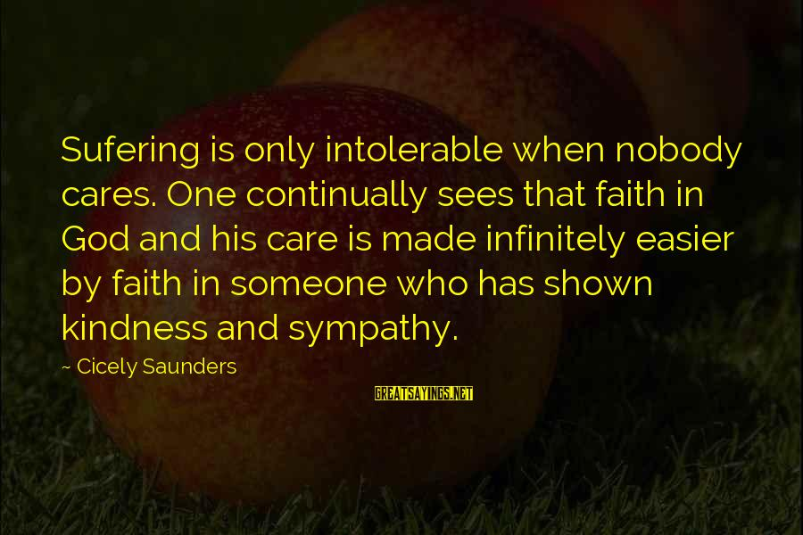 Sufering Sayings By Cicely Saunders: Sufering is only intolerable when nobody cares. One continually sees that faith in God and