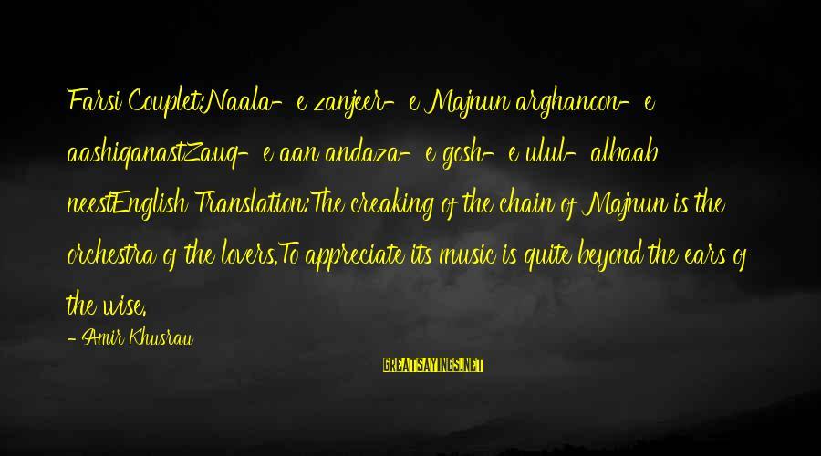 Sufi Sayings By Amir Khusrau: Farsi Couplet:Naala-e zanjeer-e Majnun arghanoon-e aashiqanastZauq-e aan andaza-e gosh-e ulul-albaab neestEnglish Translation:The creaking of the
