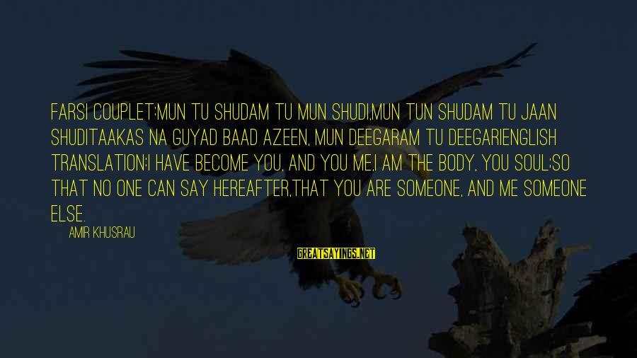 Sufi Sayings By Amir Khusrau: Farsi Couplet:Mun tu shudam tu mun shudi,mun tun shudam tu jaan shudiTaakas na guyad baad
