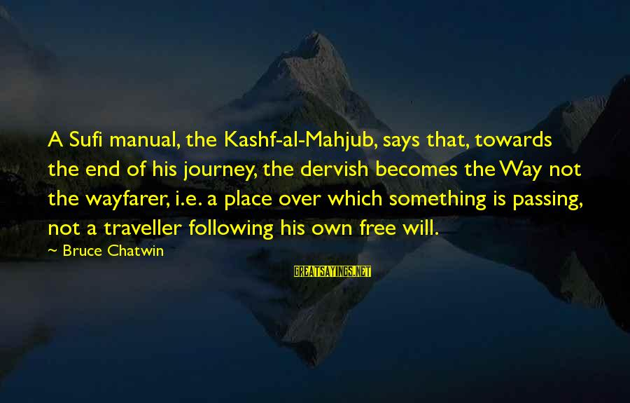 Sufi Sayings By Bruce Chatwin: A Sufi manual, the Kashf-al-Mahjub, says that, towards the end of his journey, the dervish