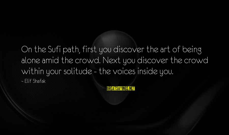Sufi Sayings By Elif Shafak: On the Sufi path, first you discover the art of being alone amid the crowd.