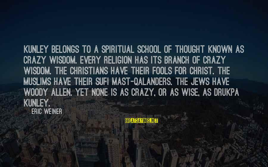 Sufi Sayings By Eric Weiner: Kunley belongs to a spiritual school of thought known as crazy wisdom. Every religion has