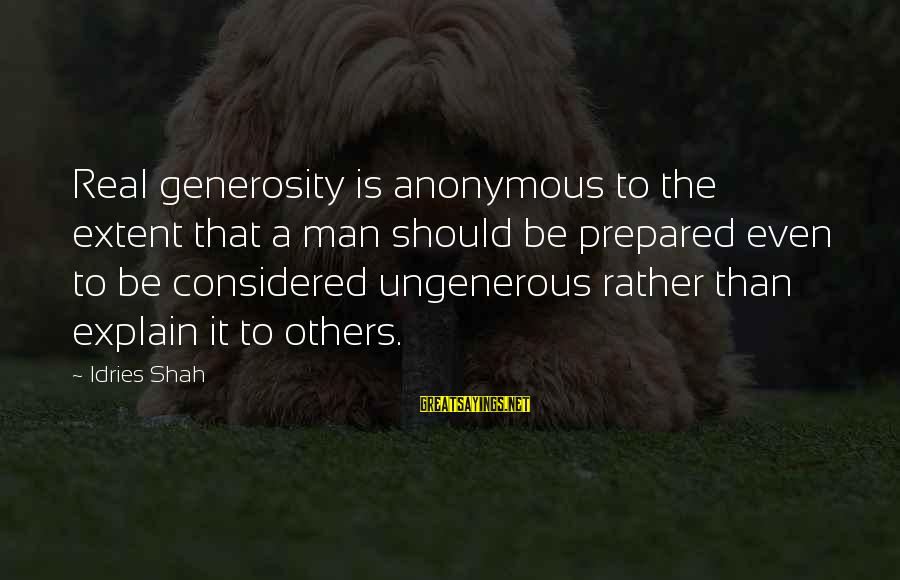 Sufi Sayings By Idries Shah: Real generosity is anonymous to the extent that a man should be prepared even to