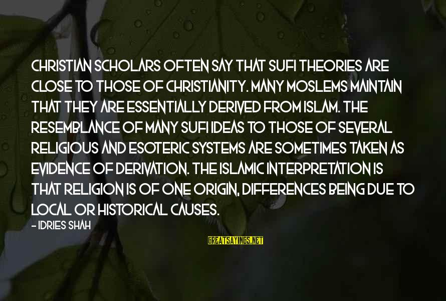 Sufi Sayings By Idries Shah: Christian scholars often say that Sufi theories are close to those of Christianity. Many Moslems