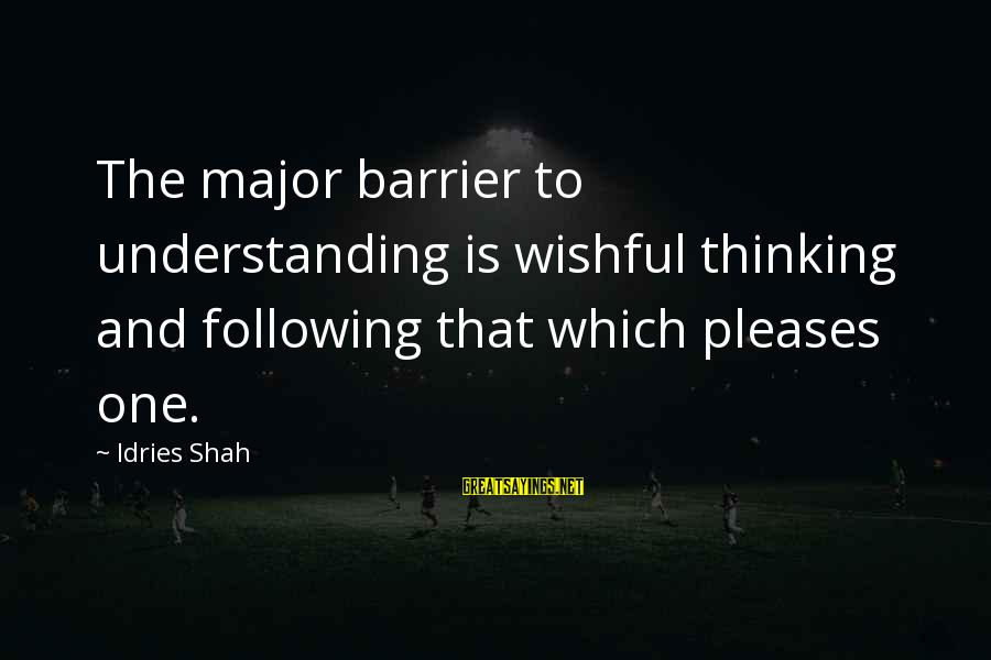 Sufi Sayings By Idries Shah: The major barrier to understanding is wishful thinking and following that which pleases one.