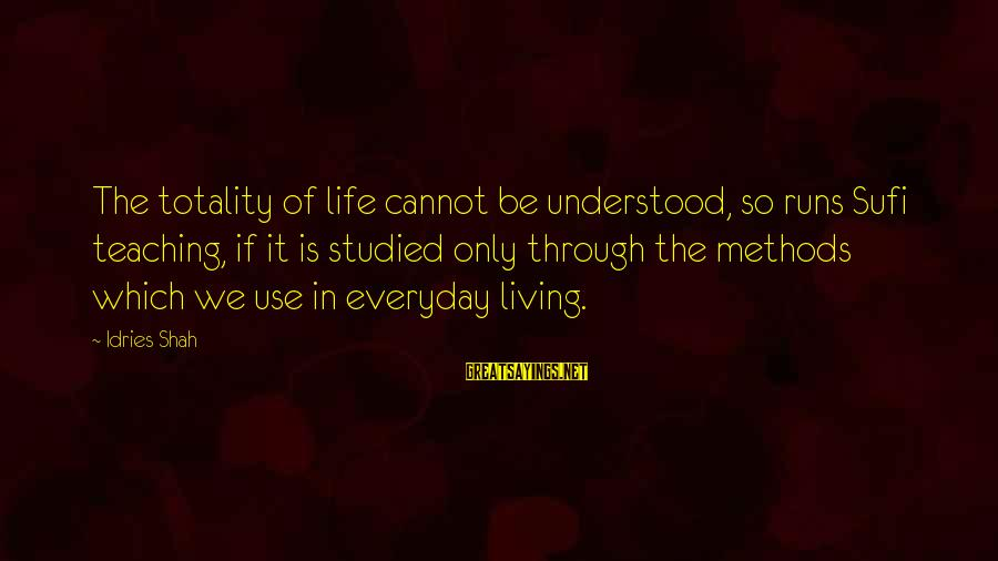 Sufi Sayings By Idries Shah: The totality of life cannot be understood, so runs Sufi teaching, if it is studied