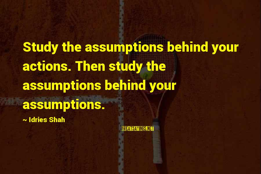 Sufi Sayings By Idries Shah: Study the assumptions behind your actions. Then study the assumptions behind your assumptions.