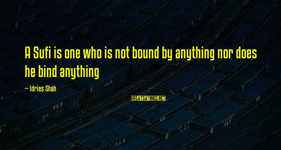 Sufi Sayings By Idries Shah: A Sufi is one who is not bound by anything nor does he bind anything
