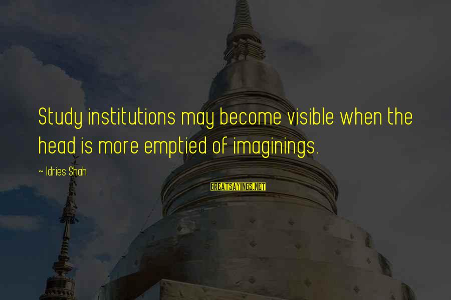 Sufi Sayings By Idries Shah: Study institutions may become visible when the head is more emptied of imaginings.