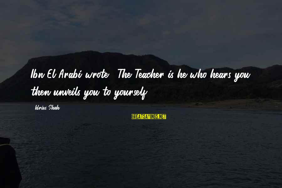 Sufi Sayings By Idries Shah: Ibn El-Arabi wrote, 'The Teacher is he who hears you, then unveils you to yourself