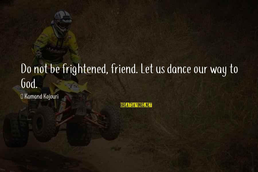 Sufi Sayings By Kamand Kojouri: Do not be frightened, friend. Let us dance our way to God.