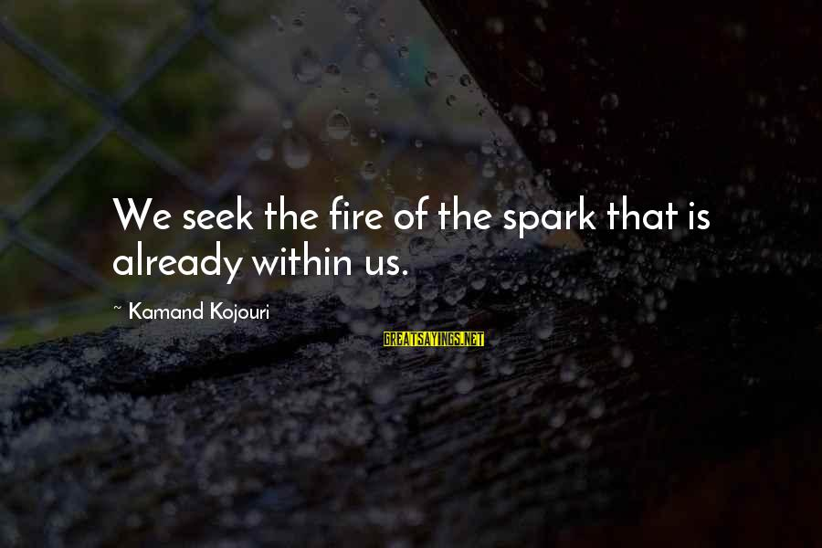 Sufi Sayings By Kamand Kojouri: We seek the fire of the spark that is already within us.