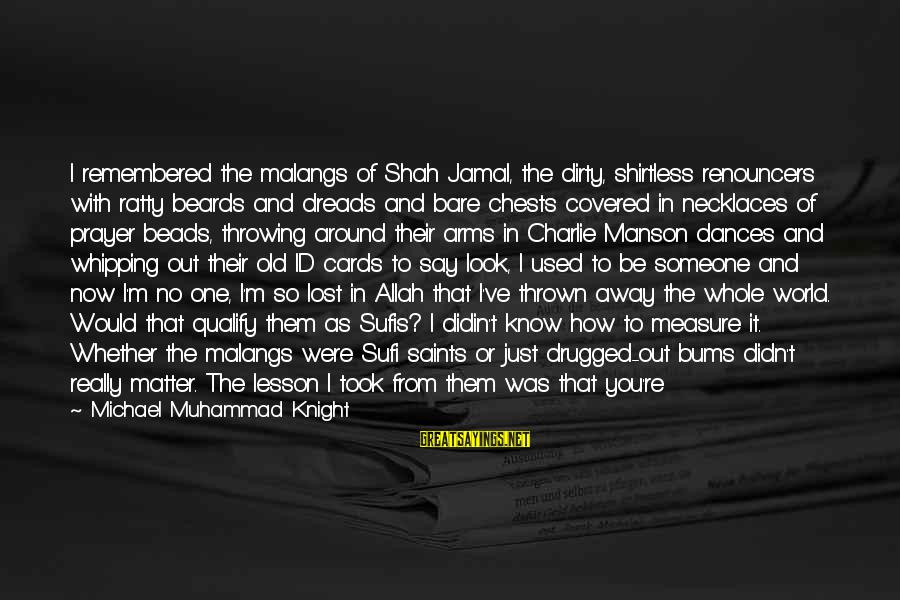 Sufi Sayings By Michael Muhammad Knight: I remembered the malangs of Shah Jamal, the dirty, shirtless renouncers with ratty beards and