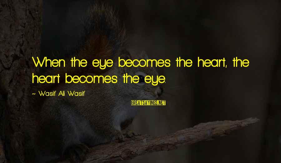 Sufi Sayings By Wasif Ali Wasif: When the eye becomes the heart, the heart becomes the eye.