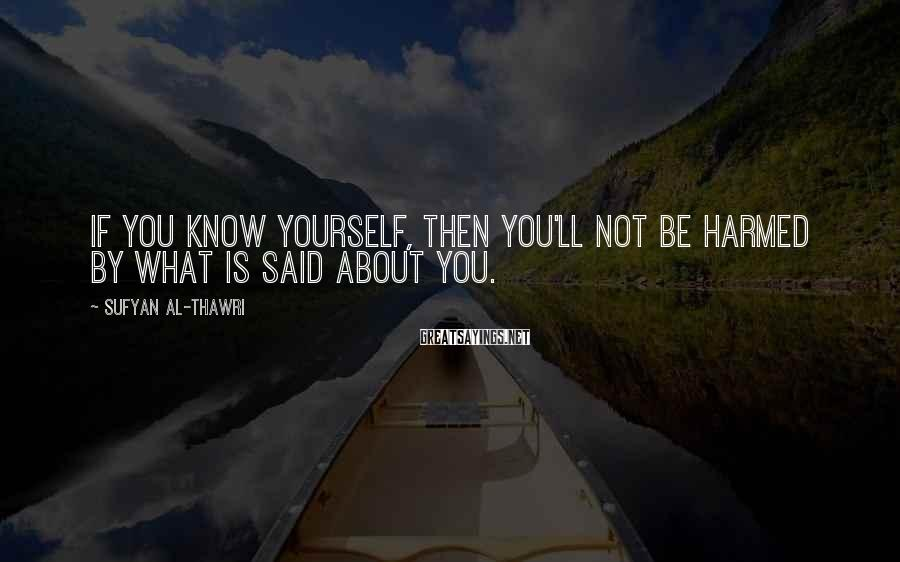 Sufyan Al-Thawri Sayings: If you know yourself, then you'll not be harmed by what is said about you.