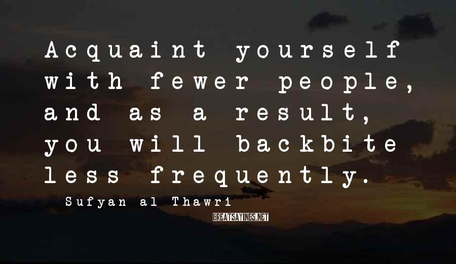 Sufyan Al-Thawri Sayings: Acquaint yourself with fewer people, and as a result, you will backbite less frequently.