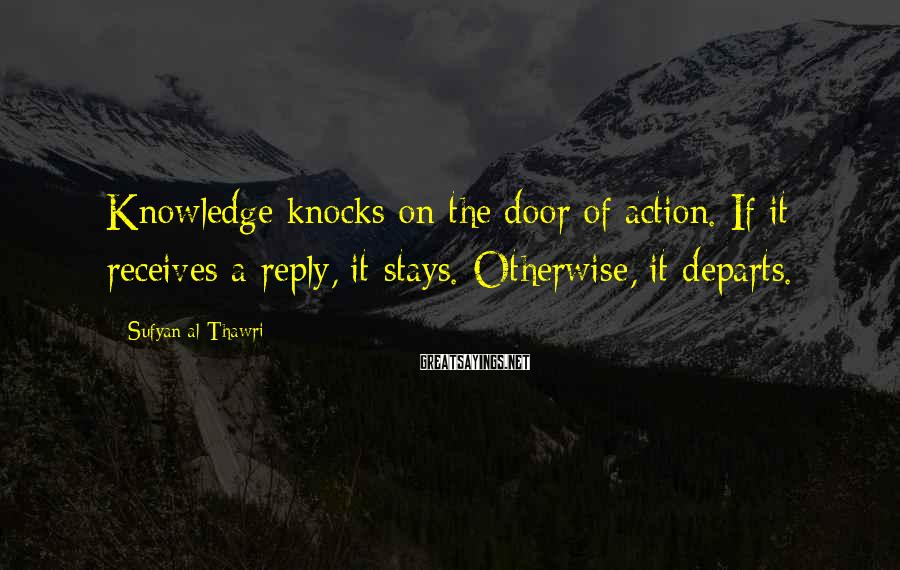 Sufyan Al-Thawri Sayings: Knowledge knocks on the door of action. If it receives a reply, it stays. Otherwise,