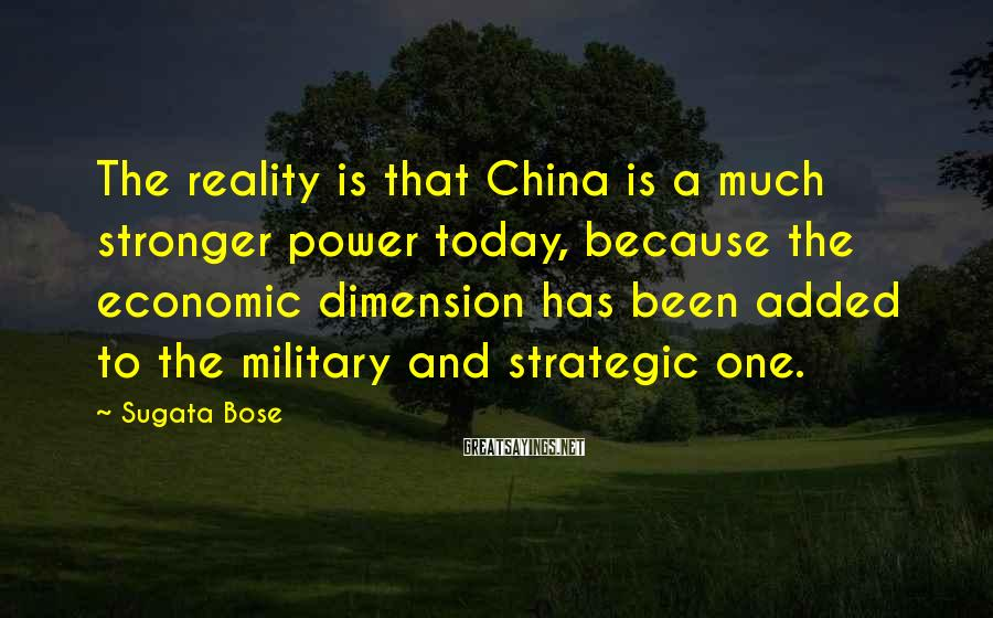 Sugata Bose Sayings: The reality is that China is a much stronger power today, because the economic dimension