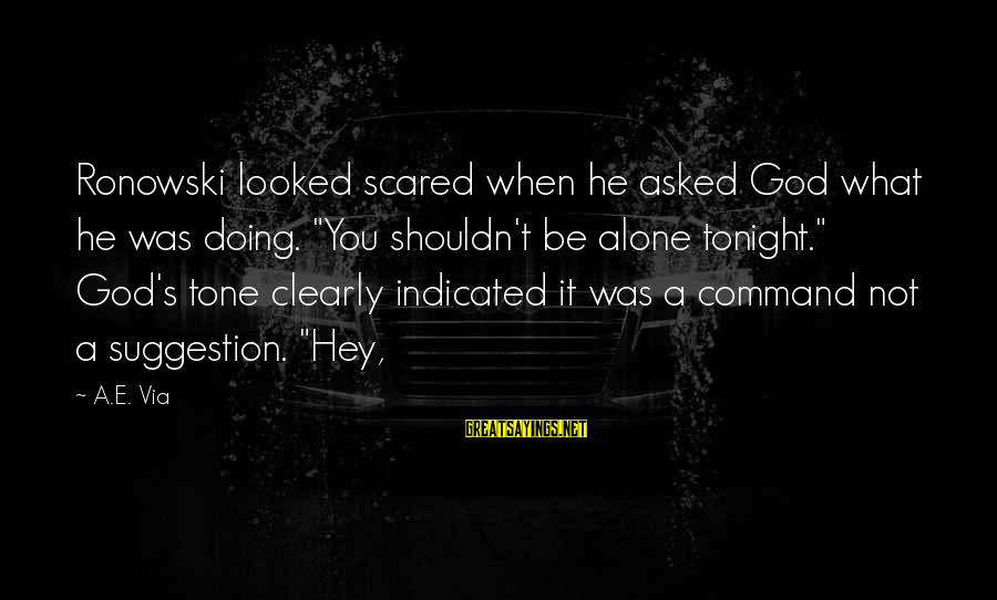 """Suggestion Sayings By A.E. Via: Ronowski looked scared when he asked God what he was doing. """"You shouldn't be alone"""