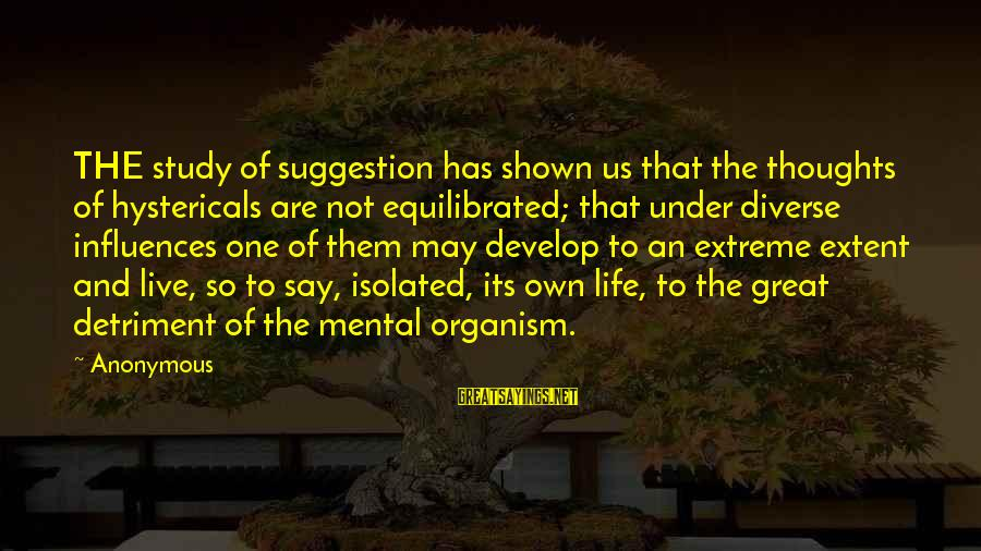 Suggestion Sayings By Anonymous: THE study of suggestion has shown us that the thoughts of hystericals are not equilibrated;