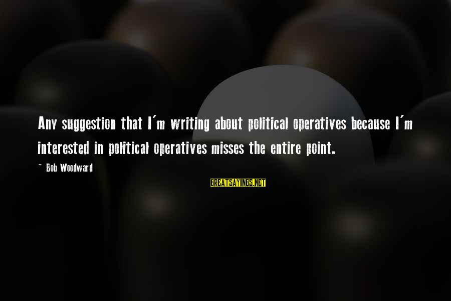 Suggestion Sayings By Bob Woodward: Any suggestion that I'm writing about political operatives because I'm interested in political operatives misses