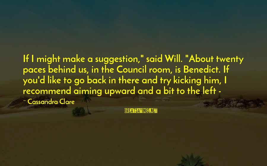 """Suggestion Sayings By Cassandra Clare: If I might make a suggestion,"""" said Will. """"About twenty paces behind us, in the"""