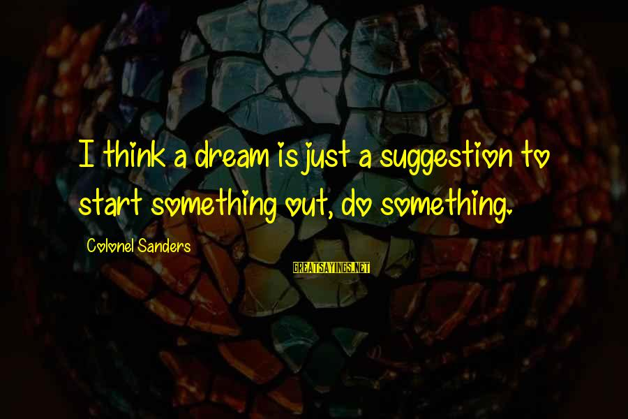 Suggestion Sayings By Colonel Sanders: I think a dream is just a suggestion to start something out, do something.