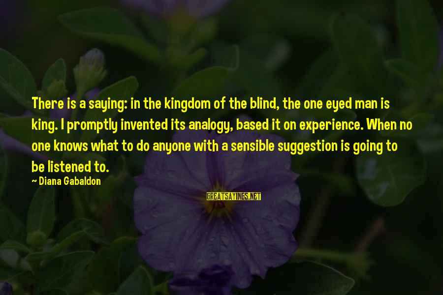 Suggestion Sayings By Diana Gabaldon: There is a saying: in the kingdom of the blind, the one eyed man is