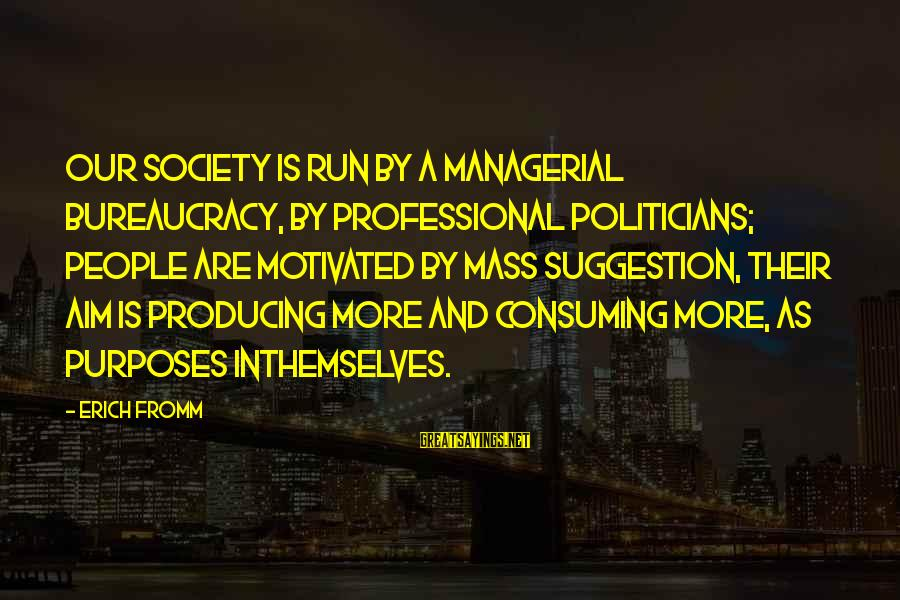 Suggestion Sayings By Erich Fromm: Our society is run by a managerial bureaucracy, by professional politicians; people are motivated by