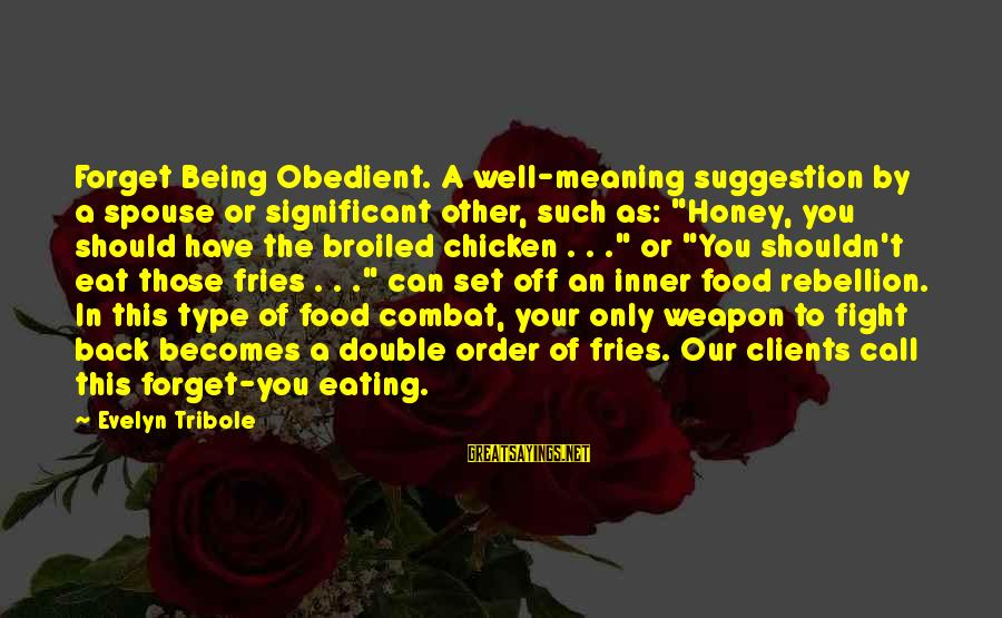 """Suggestion Sayings By Evelyn Tribole: Forget Being Obedient. A well-meaning suggestion by a spouse or significant other, such as: """"Honey,"""