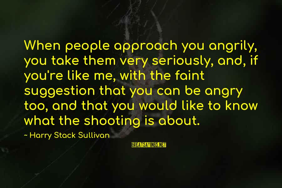 Suggestion Sayings By Harry Stack Sullivan: When people approach you angrily, you take them very seriously, and, if you're like me,