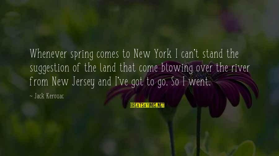 Suggestion Sayings By Jack Kerouac: Whenever spring comes to New York I can't stand the suggestion of the land that