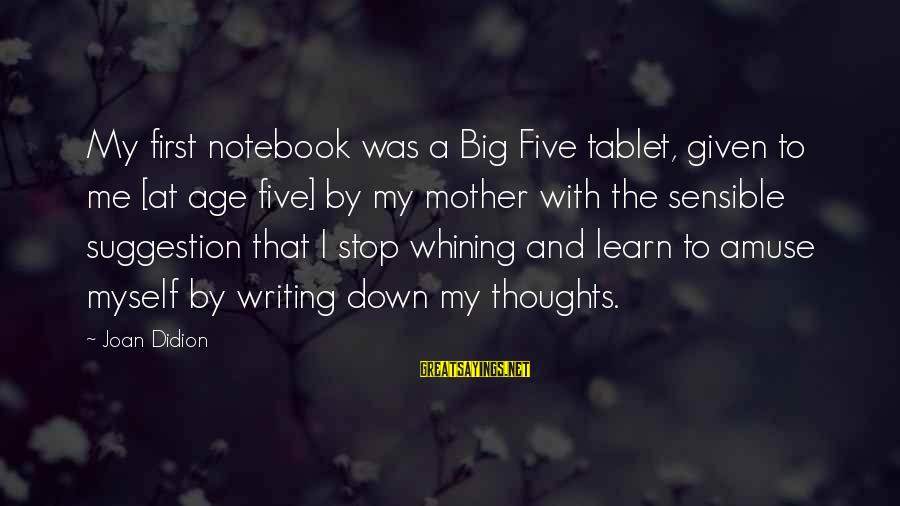 Suggestion Sayings By Joan Didion: My first notebook was a Big Five tablet, given to me [at age five] by