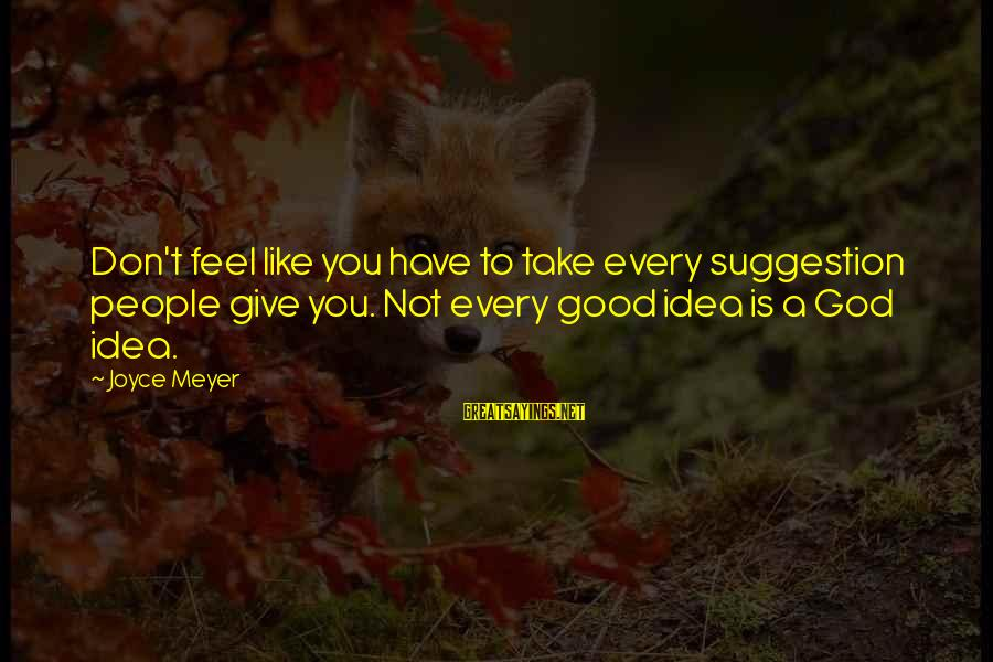 Suggestion Sayings By Joyce Meyer: Don't feel like you have to take every suggestion people give you. Not every good