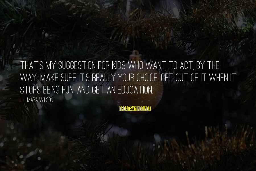 Suggestion Sayings By Mara Wilson: That's my suggestion for kids who want to act, by the way: Make sure it's