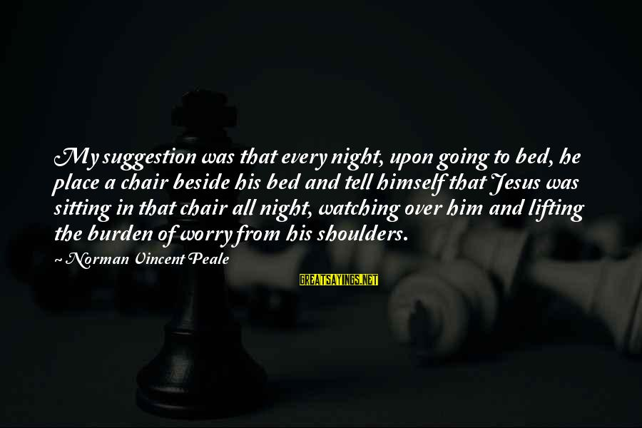 Suggestion Sayings By Norman Vincent Peale: My suggestion was that every night, upon going to bed, he place a chair beside