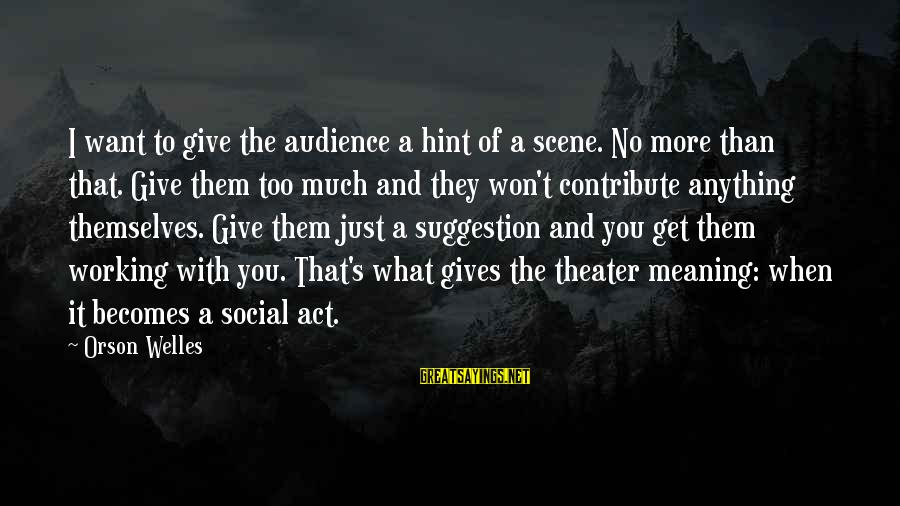 Suggestion Sayings By Orson Welles: I want to give the audience a hint of a scene. No more than that.