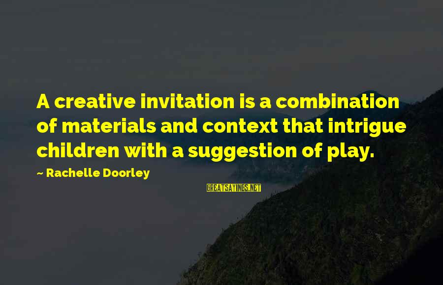 Suggestion Sayings By Rachelle Doorley: A creative invitation is a combination of materials and context that intrigue children with a