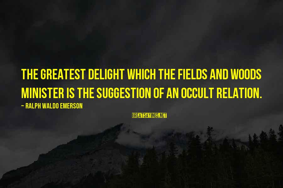 Suggestion Sayings By Ralph Waldo Emerson: The greatest delight which the fields and woods minister is the suggestion of an occult