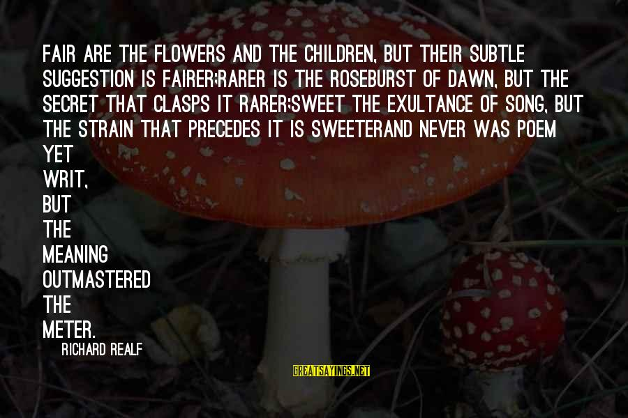 Suggestion Sayings By Richard Realf: Fair are the flowers and the children, but their subtle suggestion is fairer;Rarer is the