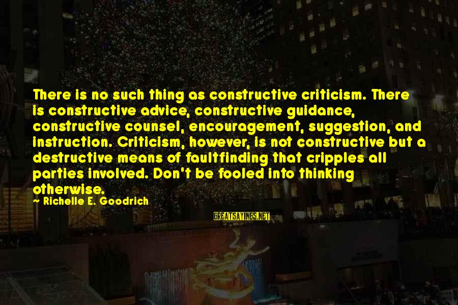 Suggestion Sayings By Richelle E. Goodrich: There is no such thing as constructive criticism. There is constructive advice, constructive guidance, constructive