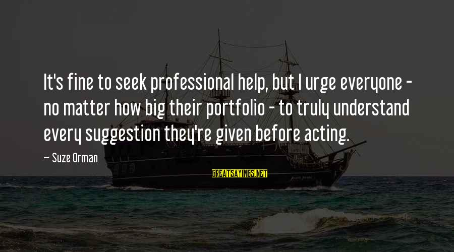 Suggestion Sayings By Suze Orman: It's fine to seek professional help, but I urge everyone - no matter how big
