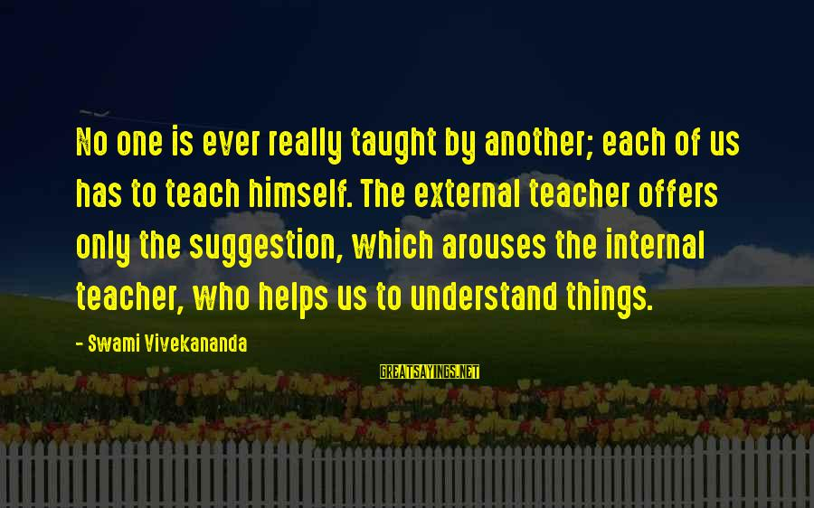 Suggestion Sayings By Swami Vivekananda: No one is ever really taught by another; each of us has to teach himself.