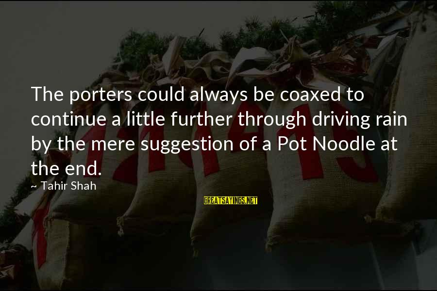 Suggestion Sayings By Tahir Shah: The porters could always be coaxed to continue a little further through driving rain by