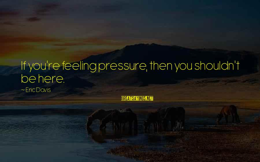 Suicidas Sayings By Eric Davis: If you're feeling pressure, then you shouldn't be here.