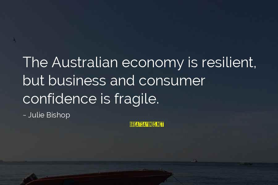 Suicidas Sayings By Julie Bishop: The Australian economy is resilient, but business and consumer confidence is fragile.