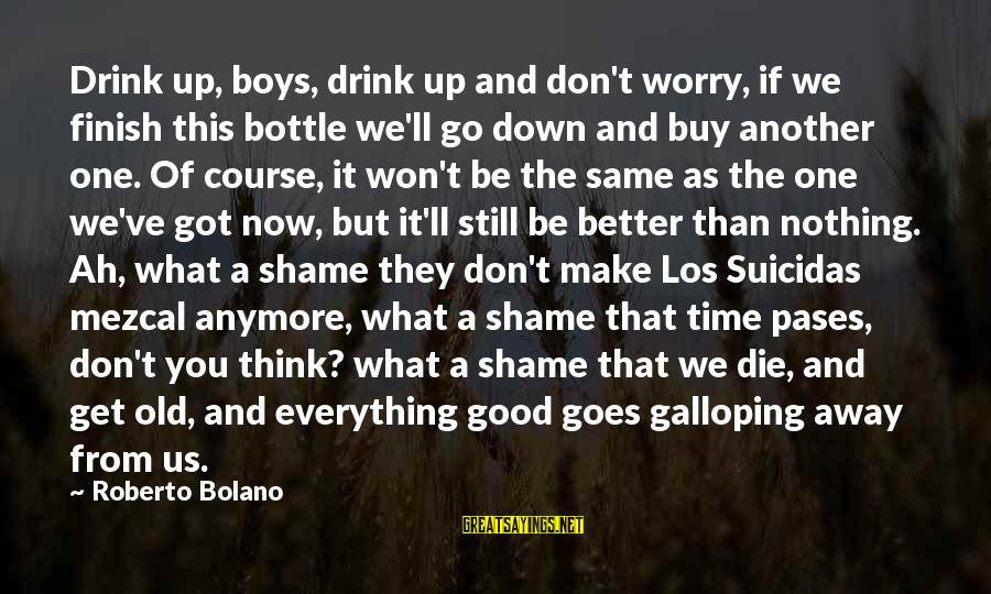 Suicidas Sayings By Roberto Bolano: Drink up, boys, drink up and don't worry, if we finish this bottle we'll go