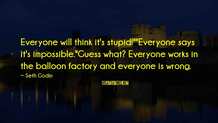 """Suicidas Sayings By Seth Godin: Everyone will think it's stupid!""""""""Everyone says it's impossible.""""Guess what? Everyone works in the balloon factory"""